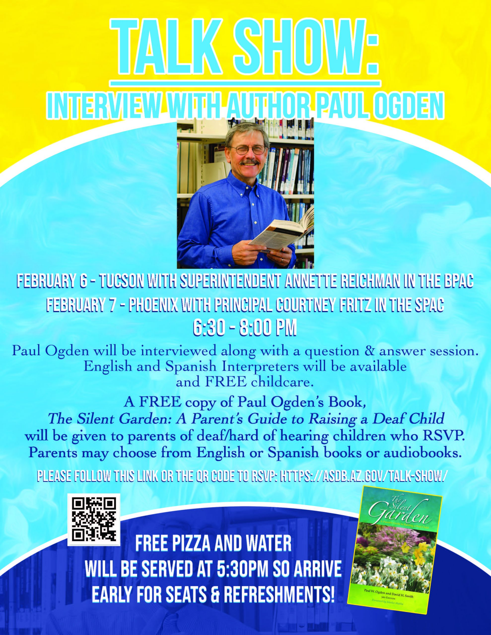 Talk Show: interview with author paul odgen. February 6 - Tucson with superintendent annette reichman in the BPAC from 6:30pm to 8pm. February 7 will be in phoenix with principal courtney fritz in the SPAC, also from 6:30pm to 8pm. Paul Ogden will be interviewed along with a question and answer session. English and Spanish Interpreters will be available and FREE childcare. A FREE copy of Paul Ogden's Book, The Silent Garden: A Parent's Guide to Raising a Deaf Child will be given to parents of deaf/hard of hearing children who RSVP. Parents may choose from English or Spanish books or audiobooks. Please follow this link or the QR code to RSVP: https://asdb.az.gov/talk-show/ Free Pizza and Water will be served at 5:30pm so arrive early for seats and refreshments!