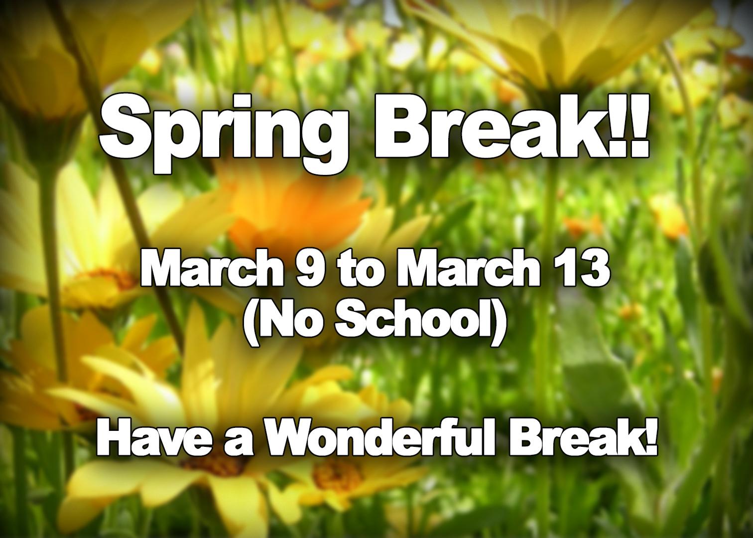 Spring Break!! March 9 to March 13 (No School). Have a wonderful break!