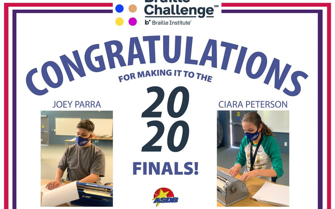 """braille challenge logo at the top which consists of 6 dots all different colors, and text that reads """"Braille Challenge"""". the rest of the image reads: Congratulations for making it to the 2020 finals"""" On the left and right sides of the image are photos of Ciara and Joey during the challenge with their braille writers, wearing blue Braille Challenge face masks. The ASDB logo is at the bottom"""