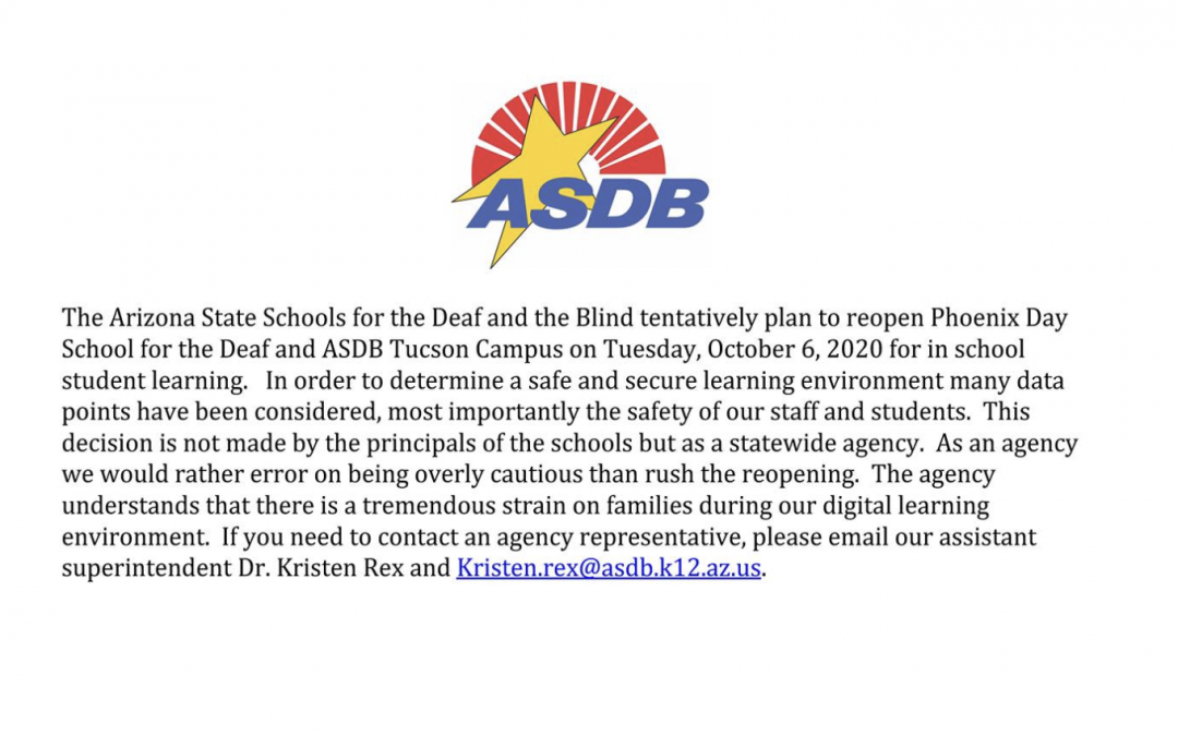 The Arizona State Schools for the Deaf and the Blind tentatively plan to reopen Phoenix Day School for the Deaf and ASDB Tucson Campus on Tuesday, October 6, 2020, for in-school student learning. In order to determine a safe and secure learning environment, many data points have been considered, most importantly the safety of our staff and students. This decision is not made by the principals of the schools but as a statewide agency. As an agency, we would rather error on being overly cautious than rush the reopening. The agency understands that there is a tremendous strain on families during our digital learning environment. If you need to contact an agency representative, please email our assistant superintendent Dr. Kristen Rex and Kristen.rex@asdb.k12.az.us.